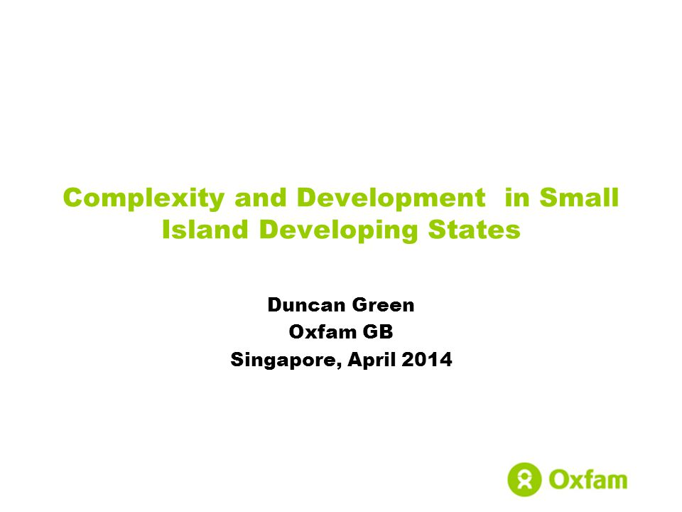 Complexity and Development in Small Island Developing States Duncan Green Oxfam GB Singapore, April 2014