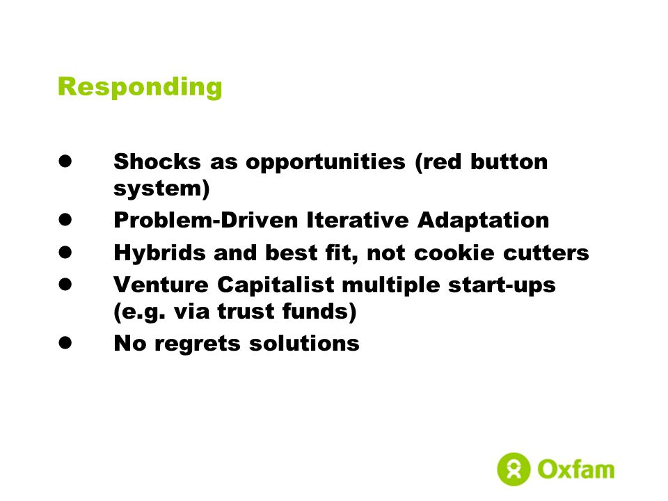 Responding Shocks as opportunities (red button system) Problem-Driven Iterative Adaptation Hybrids and best fit, not cookie cutters Venture Capitalist multiple start-ups (e.g.