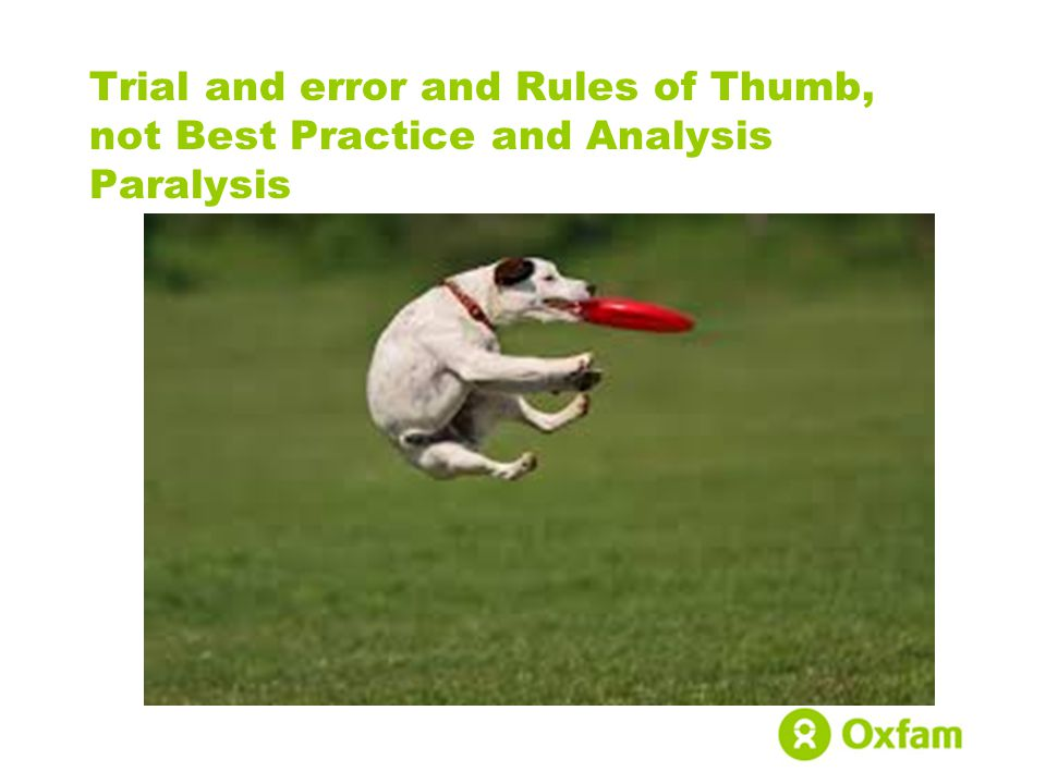 Trial and error and Rules of Thumb, not Best Practice and Analysis Paralysis