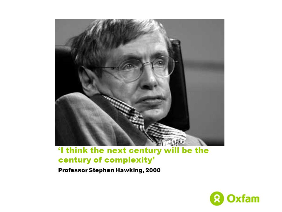 'I think the next century will be the century of complexity' Professor Stephen Hawking, 2000