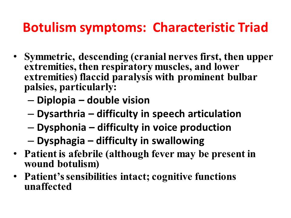 Botulism symptoms: Characteristic Triad Symmetric, descending (cranial nerves first, then upper extremities, then respiratory muscles, and lower extre