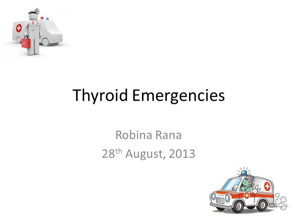 Thyroid Emergencies Robina Rana 28 th August, 2013