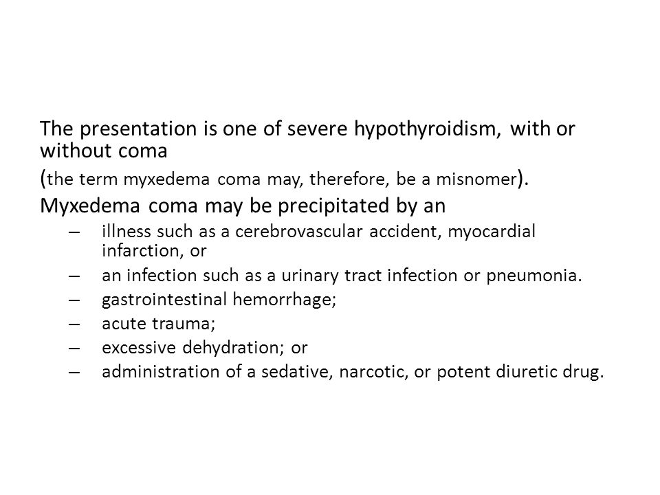 The presentation is one of severe hypothyroidism, with or without coma ( the term myxedema coma may, therefore, be a misnomer ). Myxedema coma may be