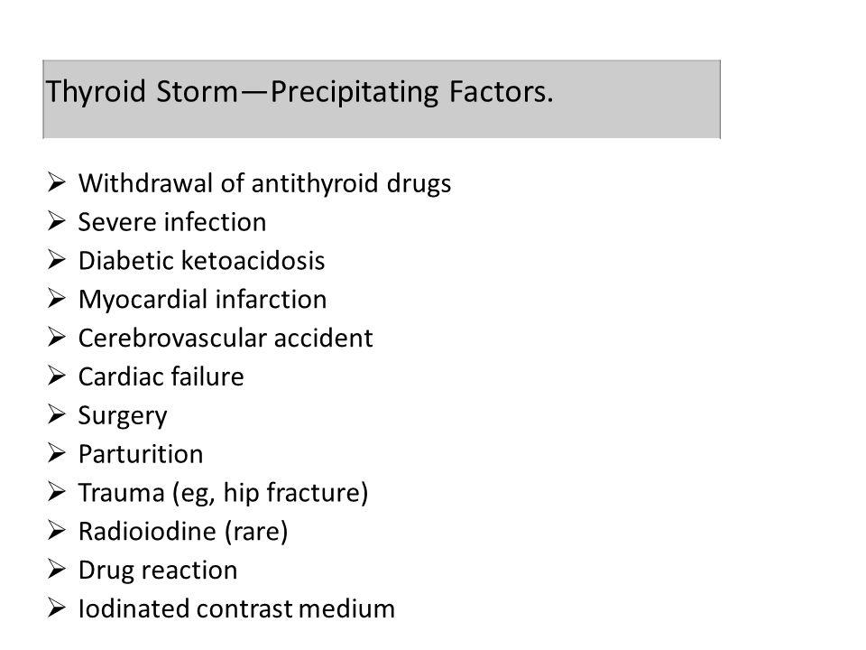 Thyroid Storm—Precipitating Factors.  Withdrawal of antithyroid drugs  Severe infection  Diabetic ketoacidosis  Myocardial infarction  Cerebrovas