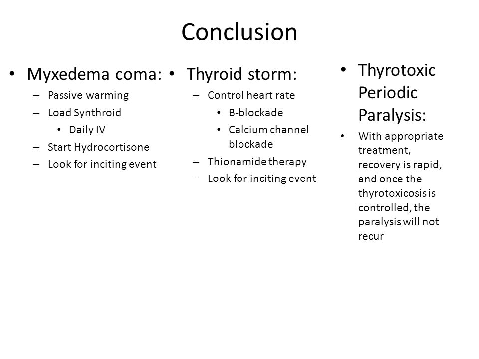 Conclusion Myxedema coma: – Passive warming – Load Synthroid Daily IV – Start Hydrocortisone – Look for inciting event Thyroid storm: – Control heart