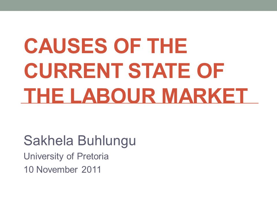 CAUSES OF THE CURRENT STATE OF THE LABOUR MARKET Sakhela Buhlungu University of Pretoria 10 November 2011