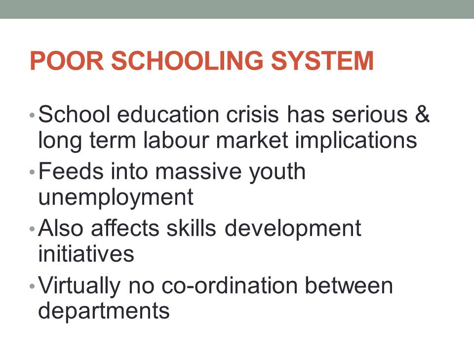 POOR SCHOOLING SYSTEM School education crisis has serious & long term labour market implications Feeds into massive youth unemployment Also affects skills development initiatives Virtually no co-ordination between departments