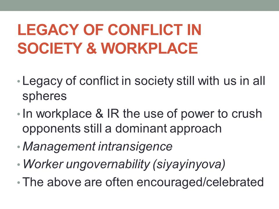 LEGACY OF CONFLICT IN SOCIETY & WORKPLACE Legacy of conflict in society still with us in all spheres In workplace & IR the use of power to crush opponents still a dominant approach Management intransigence Worker ungovernability (siyayinyova) The above are often encouraged/celebrated