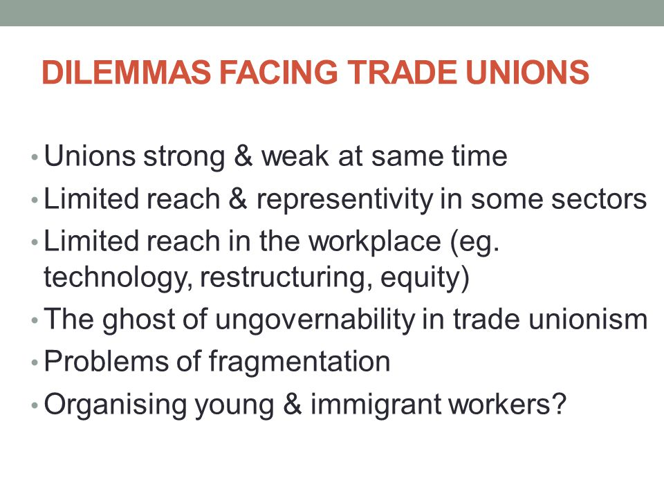DILEMMAS FACING TRADE UNIONS Unions strong & weak at same time Limited reach & representivity in some sectors Limited reach in the workplace (eg. tech