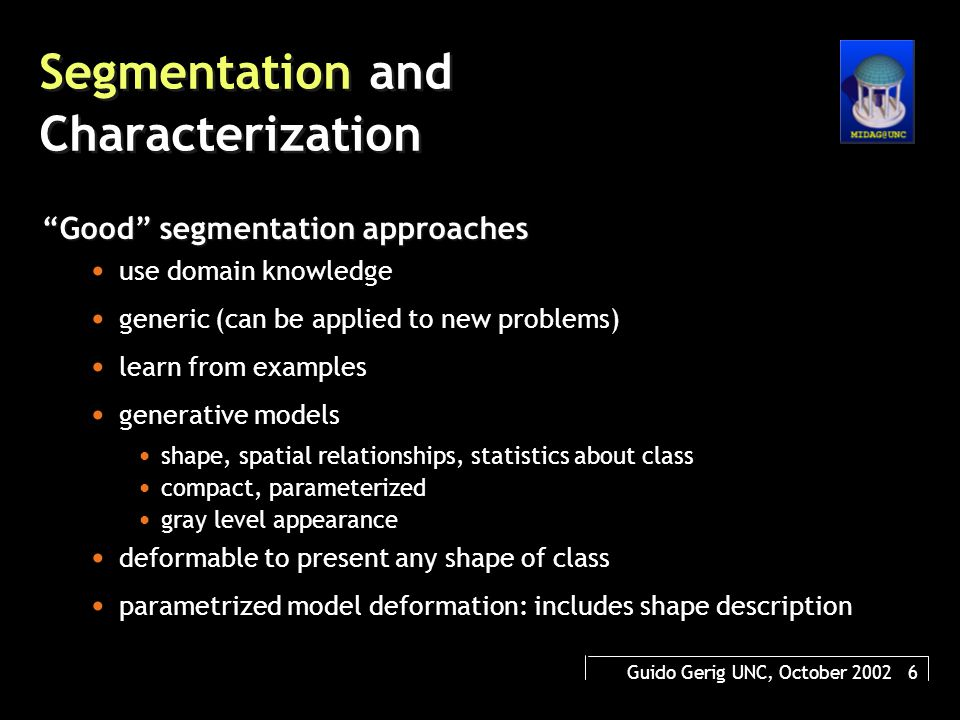 Guido Gerig UNC, October 2002 7 Segmentation and Characterization Good shape characterization approaches small (minimum) number of parameters CORRESPONDENCE generic (can be applied to new problems) locality (local changes only affect subset of parameters) intuitive description in terms of natural language description (helps interpretation) hierarchical description: level of details, figure to subfigure, figure in context with neighboring structures conversion into other shape representations (boundary  medial  volumetric)