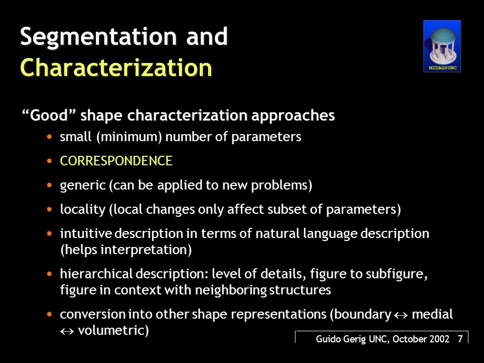 Guido Gerig UNC, October 2002 7 Segmentation and Characterization Good shape characterization approaches small (minimum) number of parameters CORRESPONDENCE generic (can be applied to new problems) locality (local changes only affect subset of parameters) intuitive description in terms of natural language description (helps interpretation) hierarchical description: level of details, figure to subfigure, figure in context with neighboring structures conversion into other shape representations (boundary  medial  volumetric)
