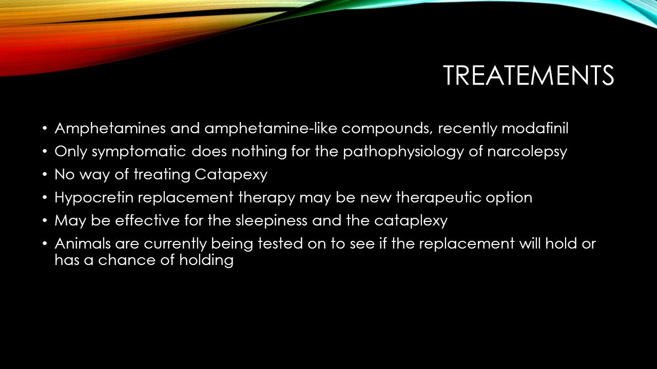 TREATEMENTS Amphetamines and amphetamine-like compounds, recently modafinil Only symptomatic does nothing for the pathophysiology of narcolepsy No way of treating Catapexy Hypocretin replacement therapy may be new therapeutic option May be effective for the sleepiness and the cataplexy Animals are currently being tested on to see if the replacement will hold or has a chance of holding