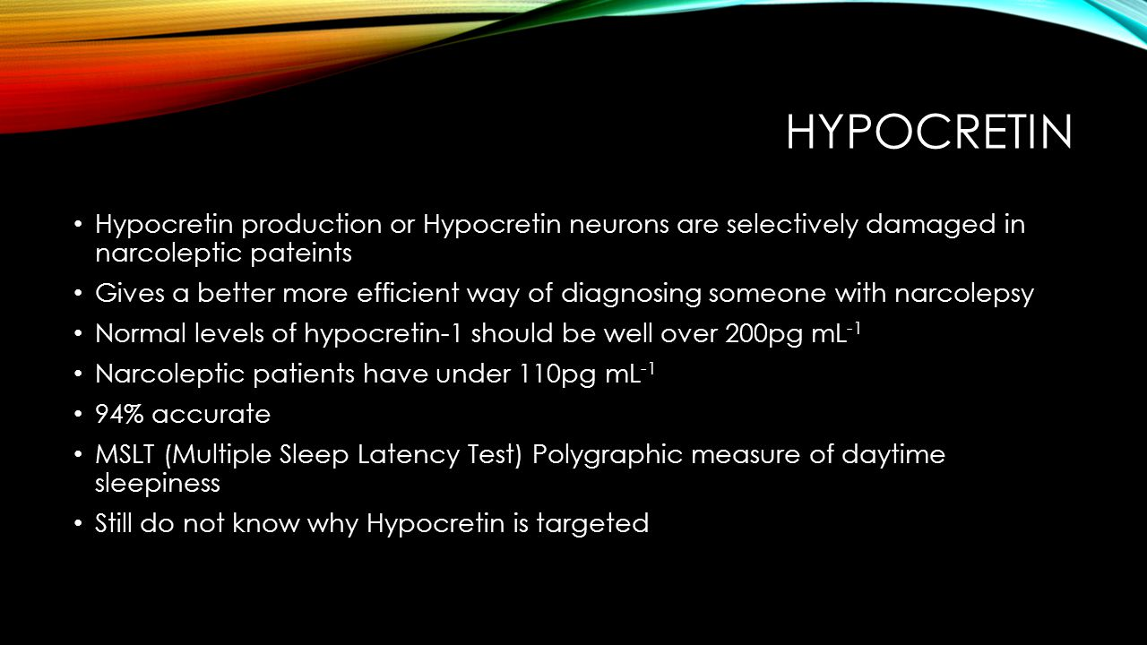 HYPOCRETIN Hypocretin production or Hypocretin neurons are selectively damaged in narcoleptic pateints Gives a better more efficient way of diagnosing someone with narcolepsy Normal levels of hypocretin-1 should be well over 200pg mL -1 Narcoleptic patients have under 110pg mL -1 94% accurate MSLT (Multiple Sleep Latency Test) Polygraphic measure of daytime sleepiness Still do not know why Hypocretin is targeted
