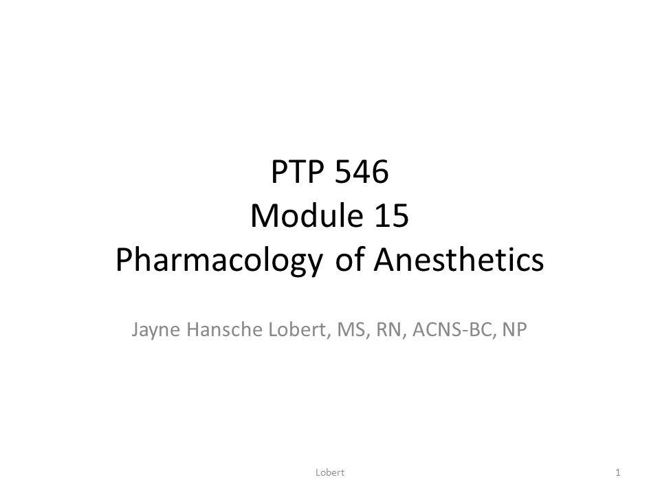 PTP 546 Module 15 Pharmacology of Anesthetics Jayne Hansche Lobert, MS, RN, ACNS-BC, NP 1Lobert