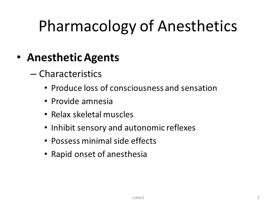 Pharmacology of Anesthetics Anesthetic Agents – Characteristics Produce loss of consciousness and sensation Provide amnesia Relax skeletal muscles Inh