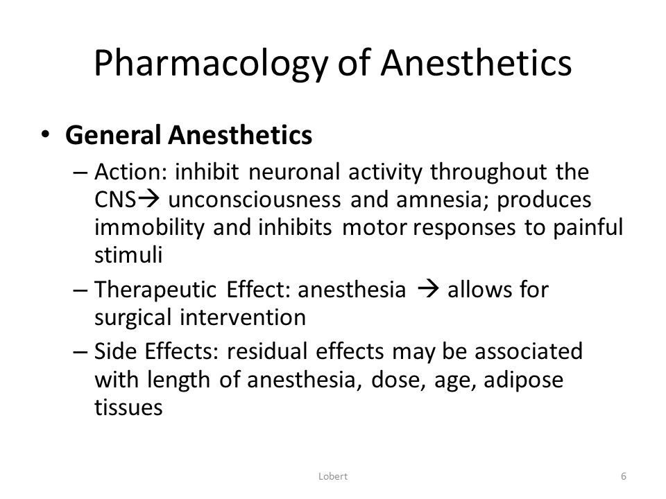 Pharmacology of Anesthetics General Anesthetics – Action: inhibit neuronal activity throughout the CNS  unconsciousness and amnesia; produces immobil