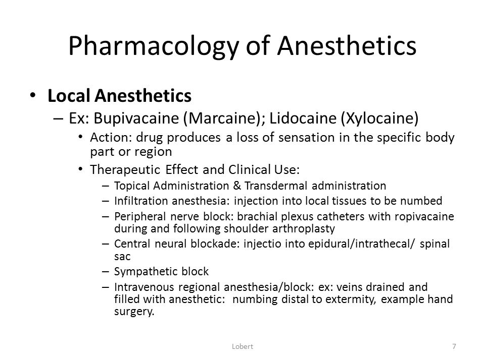 Pharmacology of Anesthetics Local Anesthetics – Ex: Bupivacaine (Marcaine); Lidocaine (Xylocaine) Action: drug produces a loss of sensation in the spe