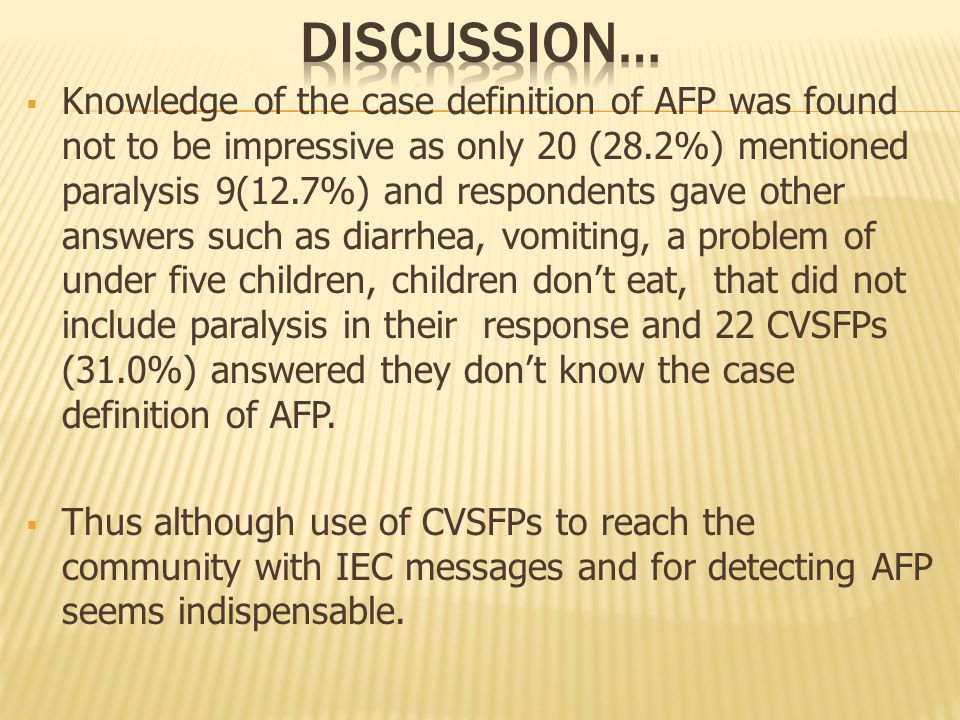  Knowledge of the case definition of AFP was found not to be impressive as only 20 (28.2%) mentioned paralysis 9(12.7%) and respondents gave other answers such as diarrhea, vomiting, a problem of under five children, children don't eat, that did not include paralysis in their response and 22 CVSFPs (31.0%) answered they don't know the case definition of AFP.