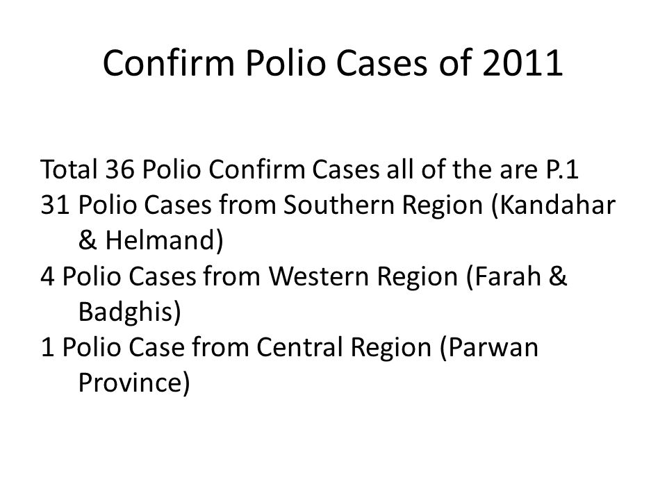 Confirm Polio Cases of 2011 Total 36 Polio Confirm Cases all of the are P.1 31Polio Cases from Southern Region (Kandahar & Helmand) 4 Polio Cases from Western Region (Farah & Badghis) 1 Polio Case from Central Region (Parwan Province)