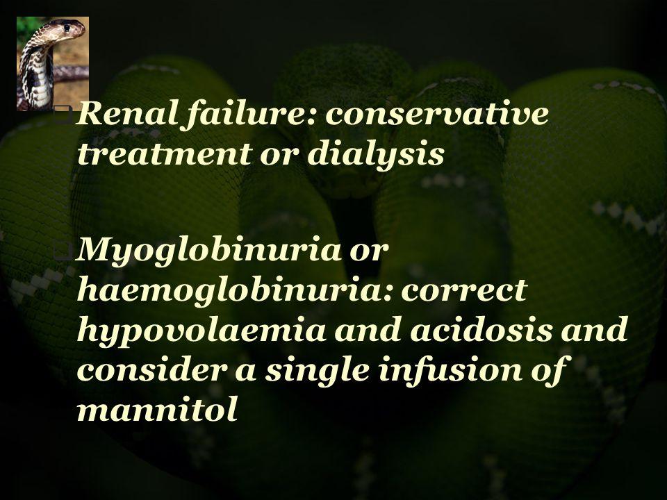  Renal failure: conservative treatment or dialysis  Myoglobinuria or haemoglobinuria: correct hypovolaemia and acidosis and consider a single infusi