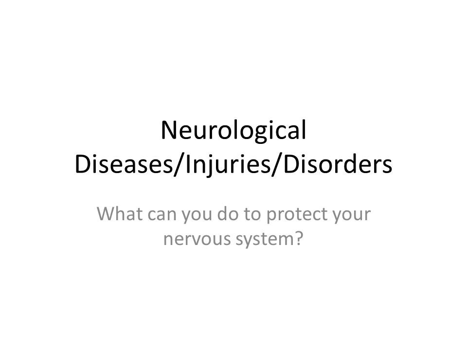 Neurological Diseases/Injuries/Disorders What can you do to protect your nervous system