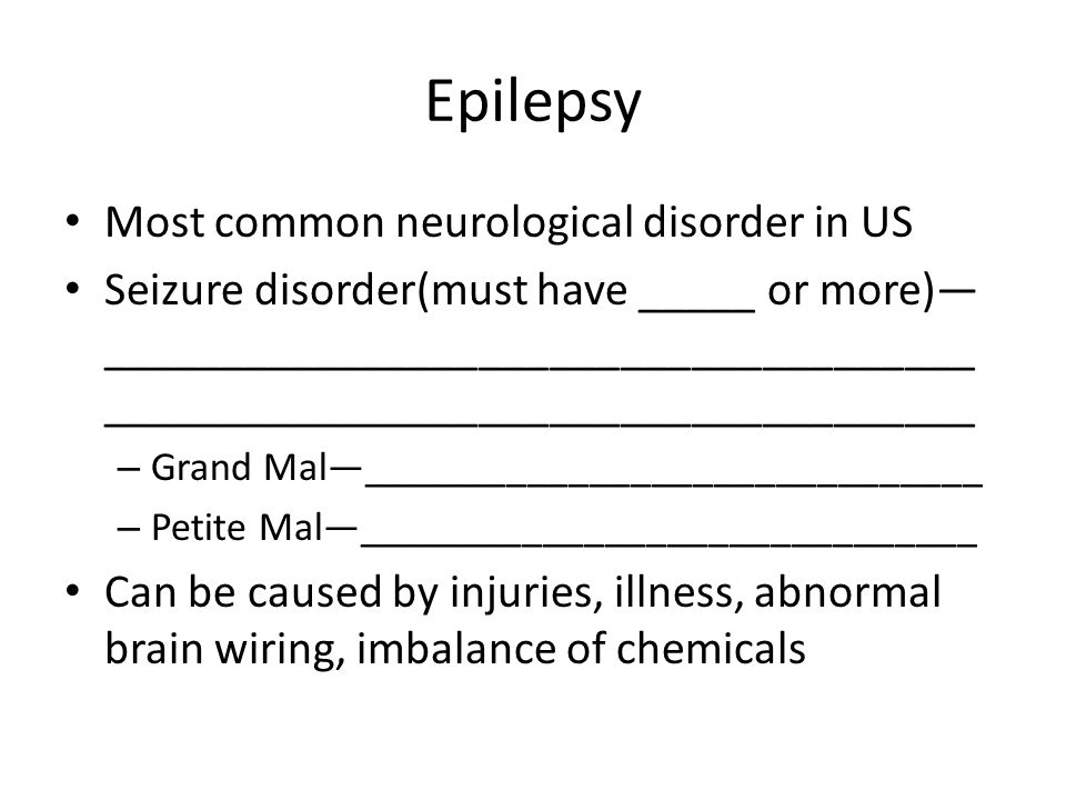 Epilepsy Most common neurological disorder in US Seizure disorder(must have _____ or more)— _____________________________________ _____________________________________ – Grand Mal—______________________________ – Petite Mal—______________________________ Can be caused by injuries, illness, abnormal brain wiring, imbalance of chemicals