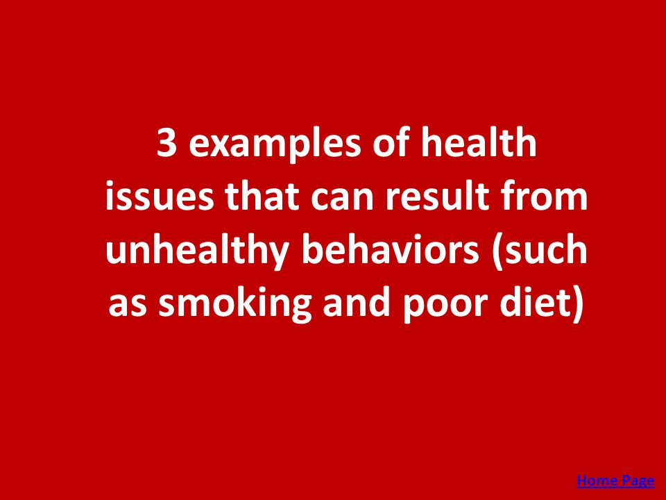 3 examples of health issues that can result from unhealthy behaviors (such as smoking and poor diet) Home Page
