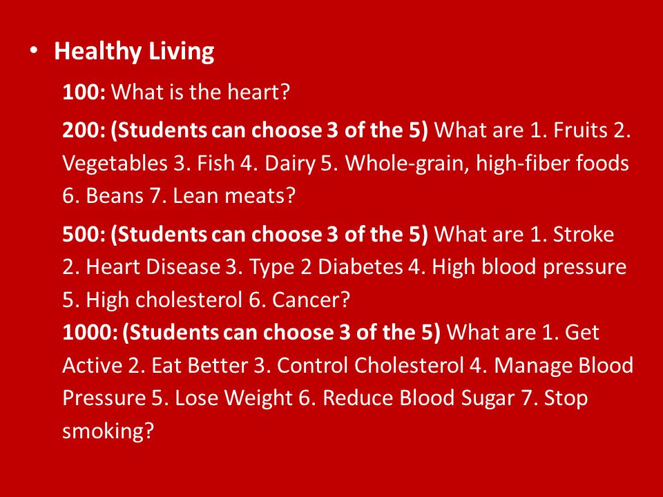 Healthy Living 100: What is the heart? 200: (Students can choose 3 of the 5) What are 1. Fruits 2. Vegetables 3. Fish 4. Dairy 5. Whole-grain, high-fi