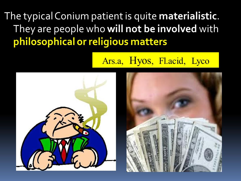 The typical Conium patient is quite materialistic.