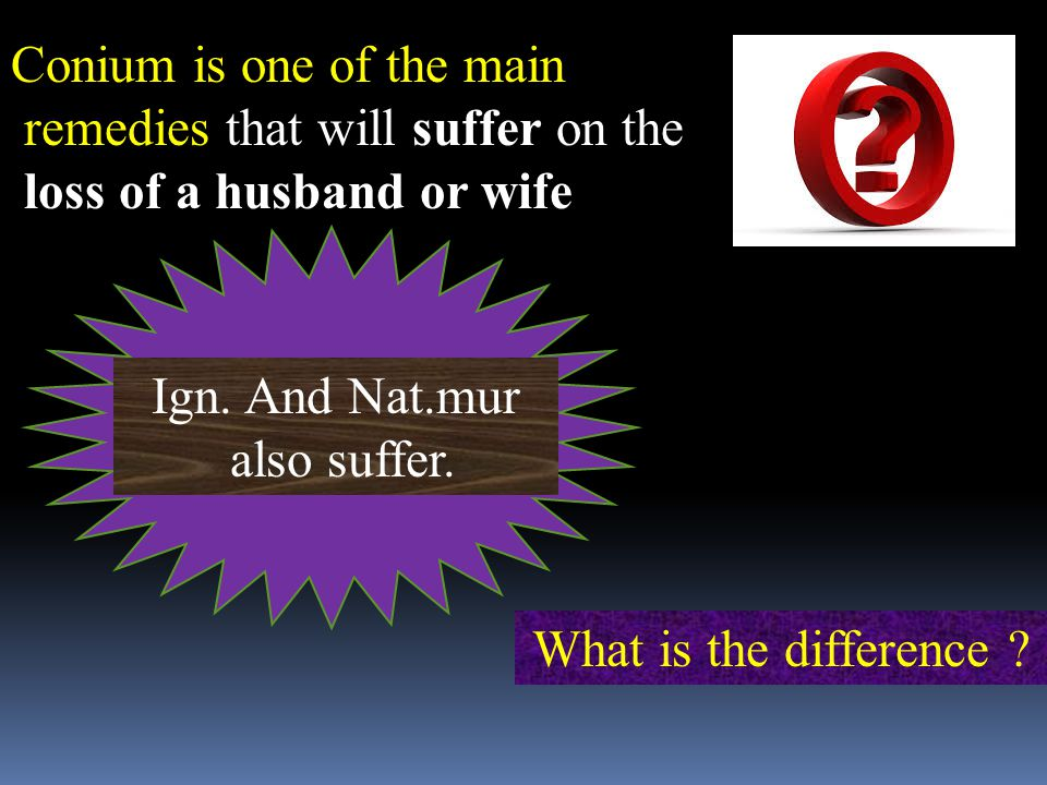 Conium is one of the main remedies that will suffer on the loss of a husband or wife Ign.