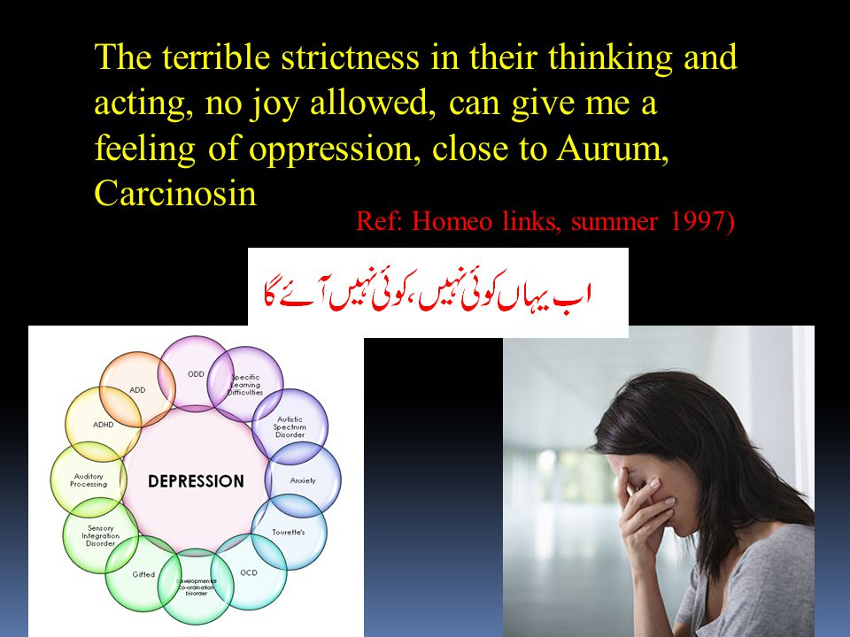 The terrible strictness in their thinking and acting, no joy allowed, can give me a feeling of oppression, close to Aurum, Carcinosin Ref: Homeo links, summer 1997)
