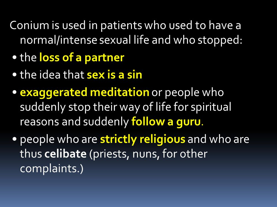 Conium is used in patients who used to have a normal/intense sexual life and who stopped: the loss of a partner the idea that sex is a sin exaggerated meditation or people who suddenly stop their way of life for spiritual reasons and suddenly follow a guru.