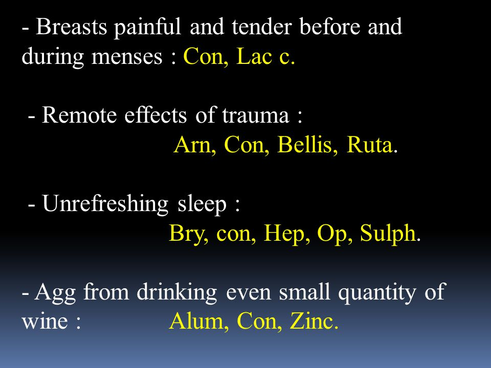 - Breasts painful and tender before and during menses : Con, Lac c. - Remote effects of trauma : Arn, Con, Bellis, Ruta. - Unrefreshing sleep : Bry, c