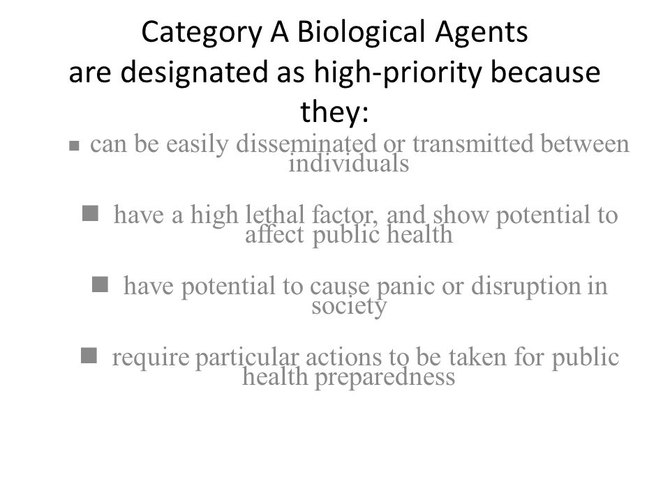 Category A Biological Agents are designated as high-priority because they: can be easily disseminated or transmitted between individuals have a high l