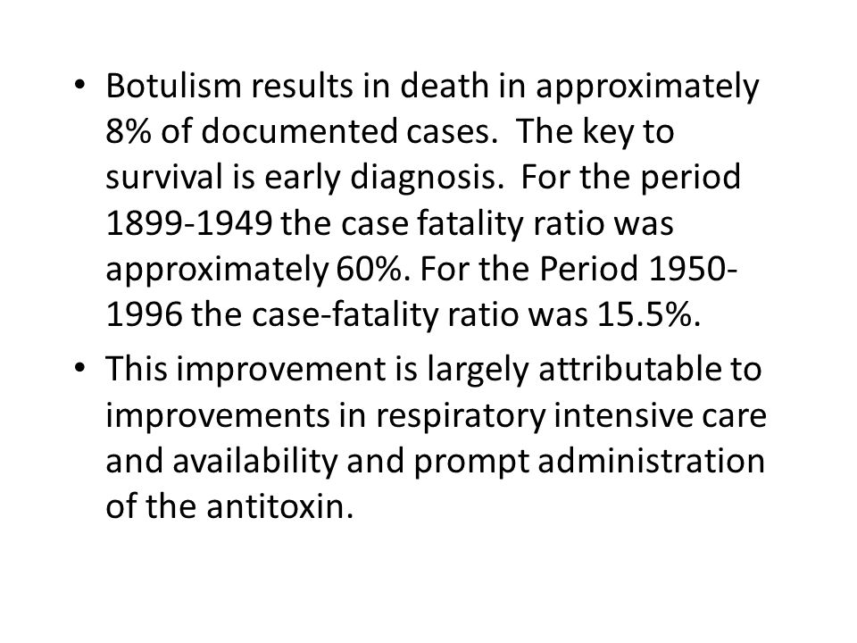 Botulism results in death in approximately 8% of documented cases. The key to survival is early diagnosis. For the period 1899-1949 the case fatality