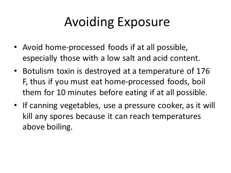 Avoiding Exposure Avoid home-processed foods if at all possible, especially those with a low salt and acid content. Botulism toxin is destroyed at a t