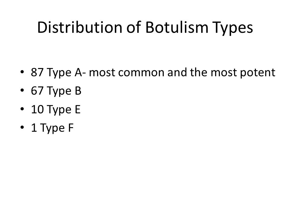 Distribution of Botulism Types 87 Type A- most common and the most potent 67 Type B 10 Type E 1 Type F