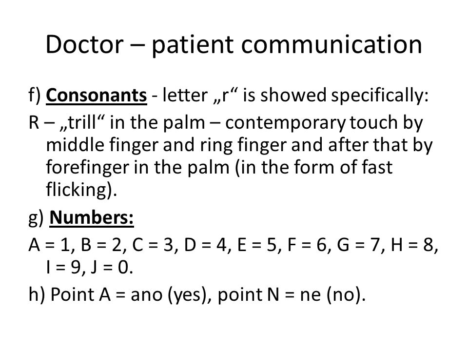 "Doctor – patient communication f) Consonants - letter ""r is showed specifically: R – ""trill in the palm – contemporary touch by middle finger and ring finger and after that by forefinger in the palm (in the form of fast flicking)."