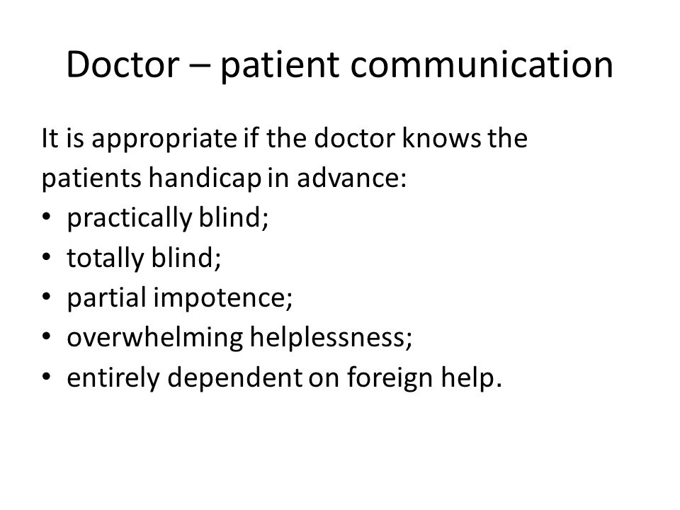 Doctor – patient communication It is appropriate if the doctor knows the patients handicap in advance: practically blind; totally blind; partial impotence; overwhelming helplessness; entirely dependent on foreign help.