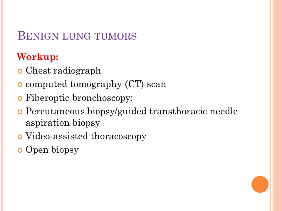 Workup: Chest radiograph computed tomography (CT) scan Fiberoptic bronchoscopy: Percutaneous biopsy/guided transthoracic needle aspiration biopsy Video-assisted thoracoscopy Open biopsy B ENIGN LUNG TUMORS