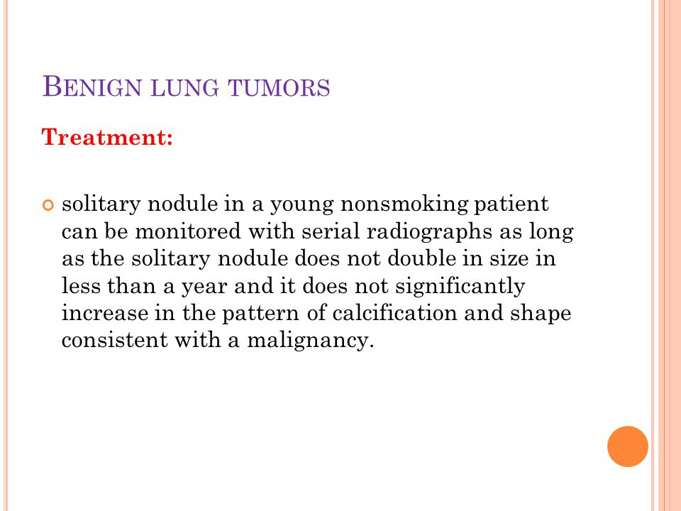 Treatment: solitary nodule in a young nonsmoking patient can be monitored with serial radiographs as long as the solitary nodule does not double in size in less than a year and it does not significantly increase in the pattern of calcification and shape consistent with a malignancy.