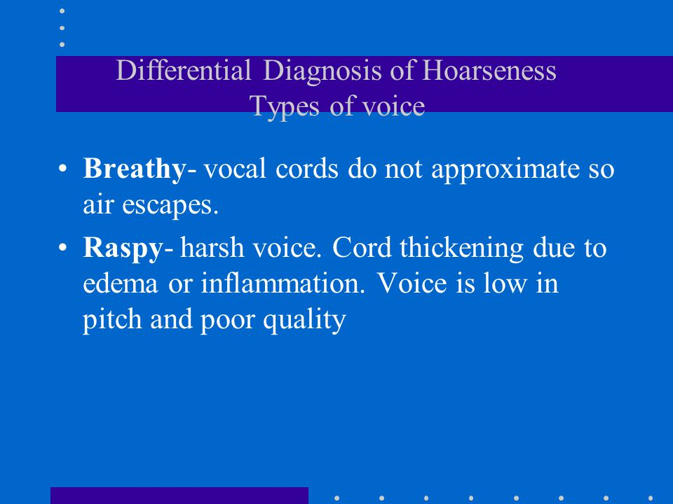 Differential Diagnosis of Hoarseness Types of voice Breathy- vocal cords do not approximate so air escapes. Raspy- harsh voice. Cord thickening due to