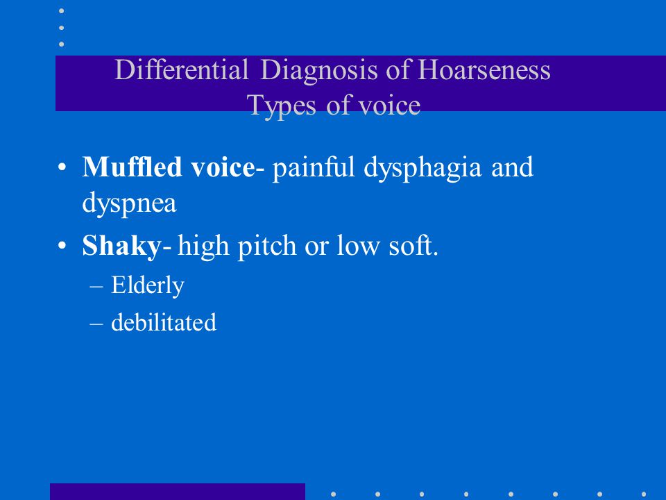 Differential Diagnosis of Hoarseness Types of voice Muffled voice- painful dysphagia and dyspnea Shaky- high pitch or low soft. –Elderly –debilitated