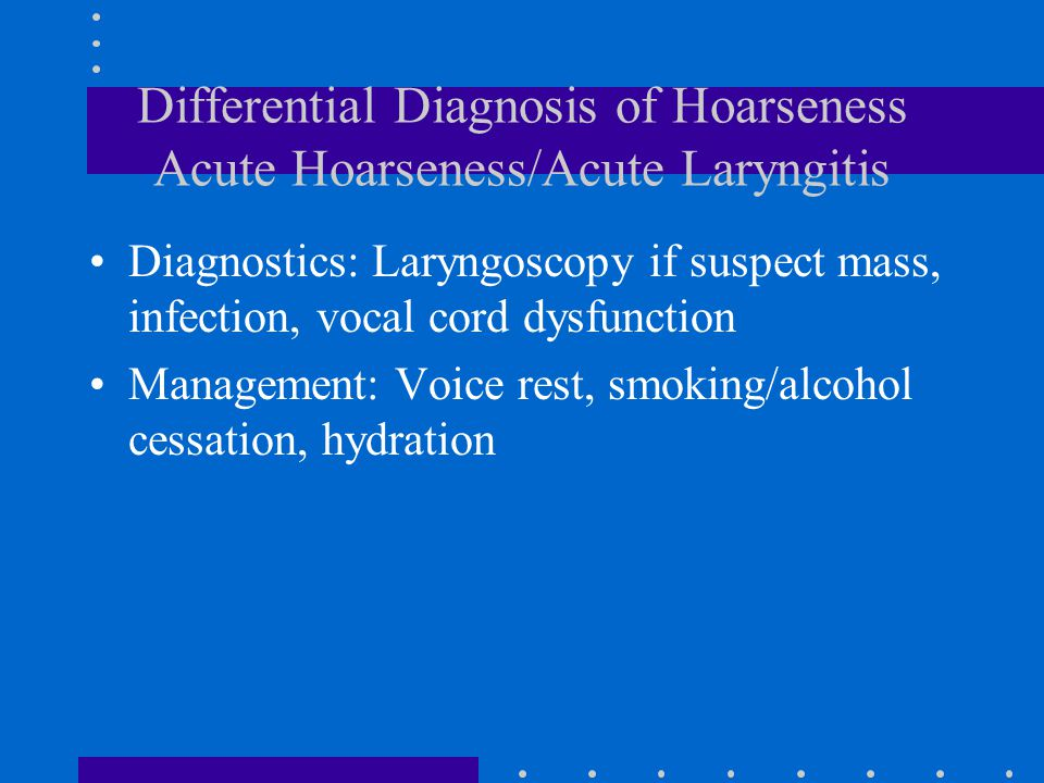 Evaluation of Hoarseness History is paramount Projection - tired, breathy and low volume Quality - hoarse , gruff , raspy Range - high, middle and low