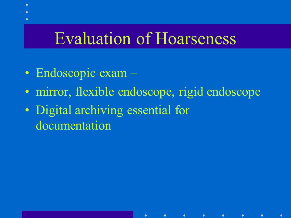 Evaluation of Hoarseness Endoscopic exam – mirror, flexible endoscope, rigid endoscope Digital archiving essential for documentation