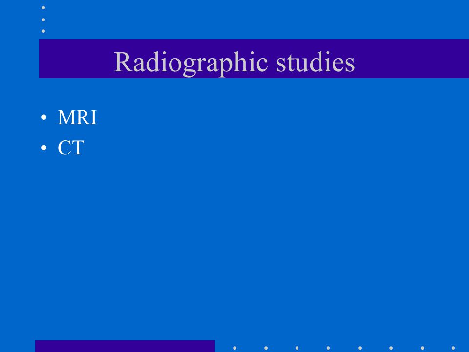 Radiographic studies MRI CT