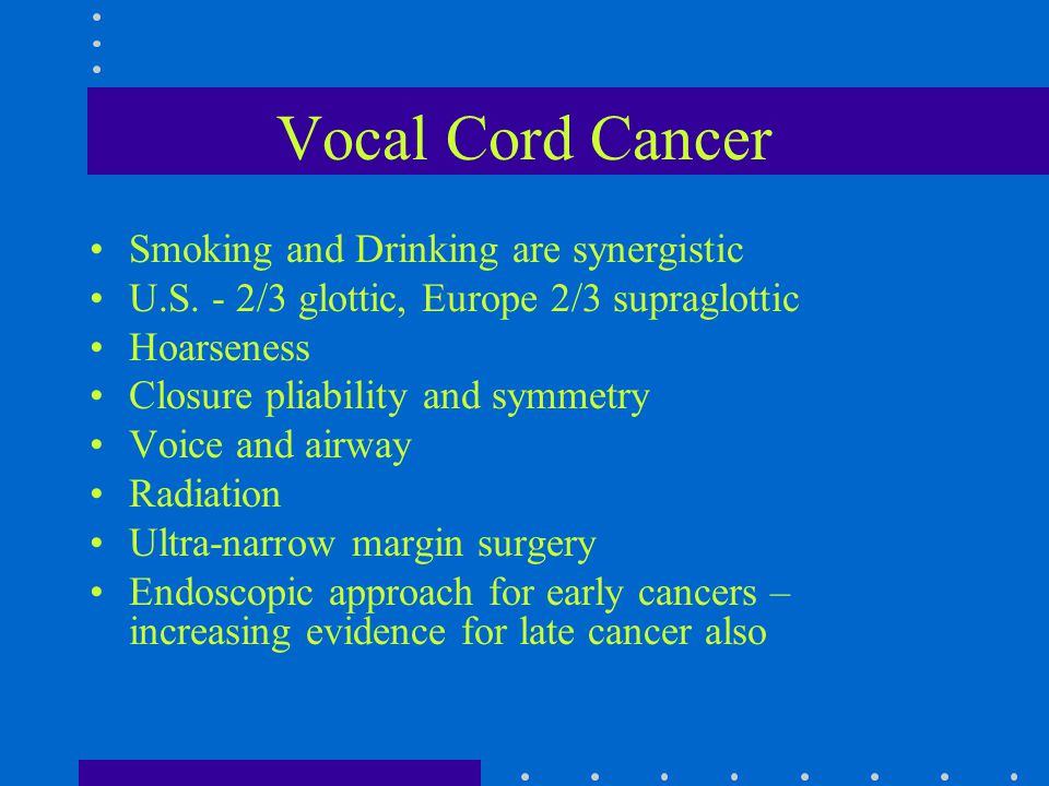 Vocal Cord Cancer Smoking and Drinking are synergistic U.S. - 2/3 glottic, Europe 2/3 supraglottic Hoarseness Closure pliability and symmetry Voice an