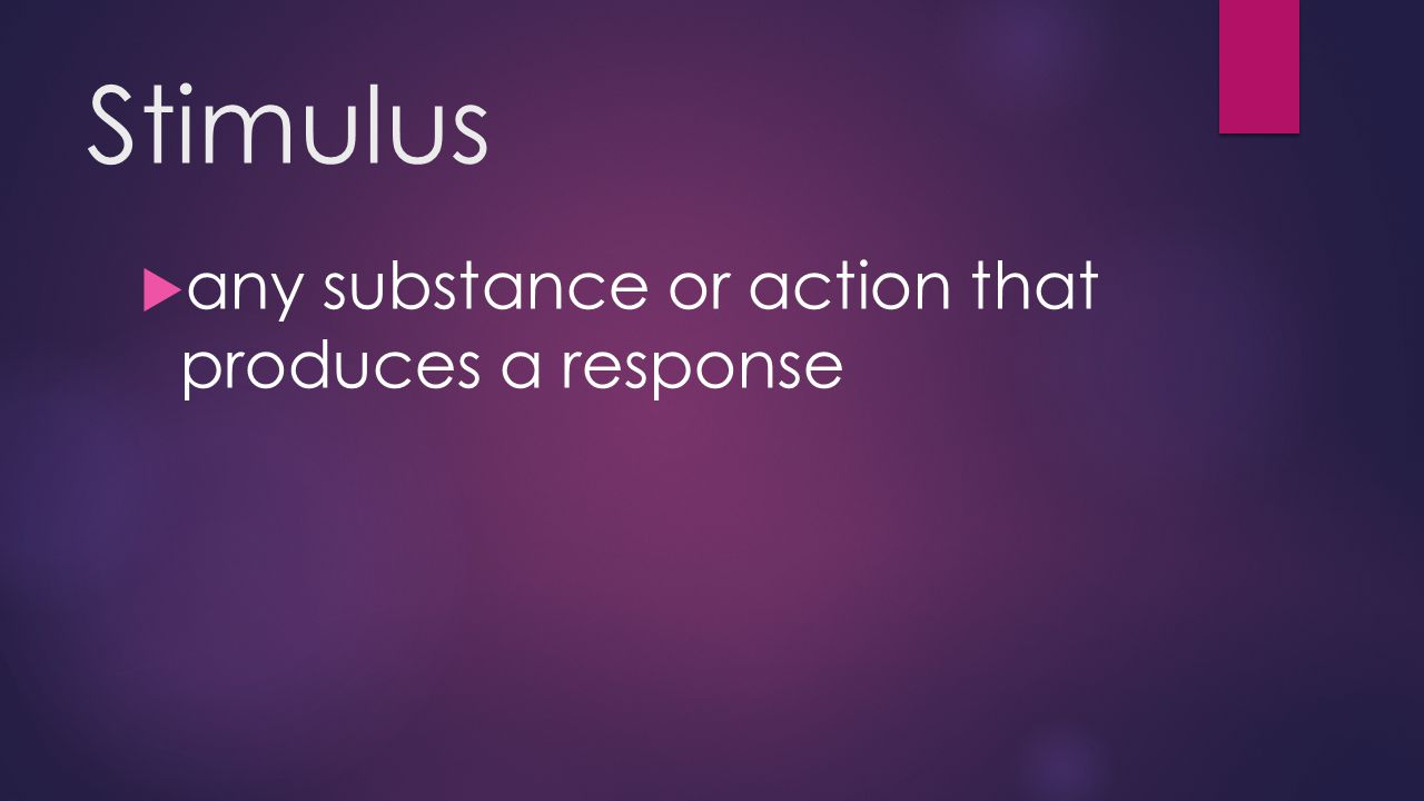 Stimulus  any substance or action that produces a response