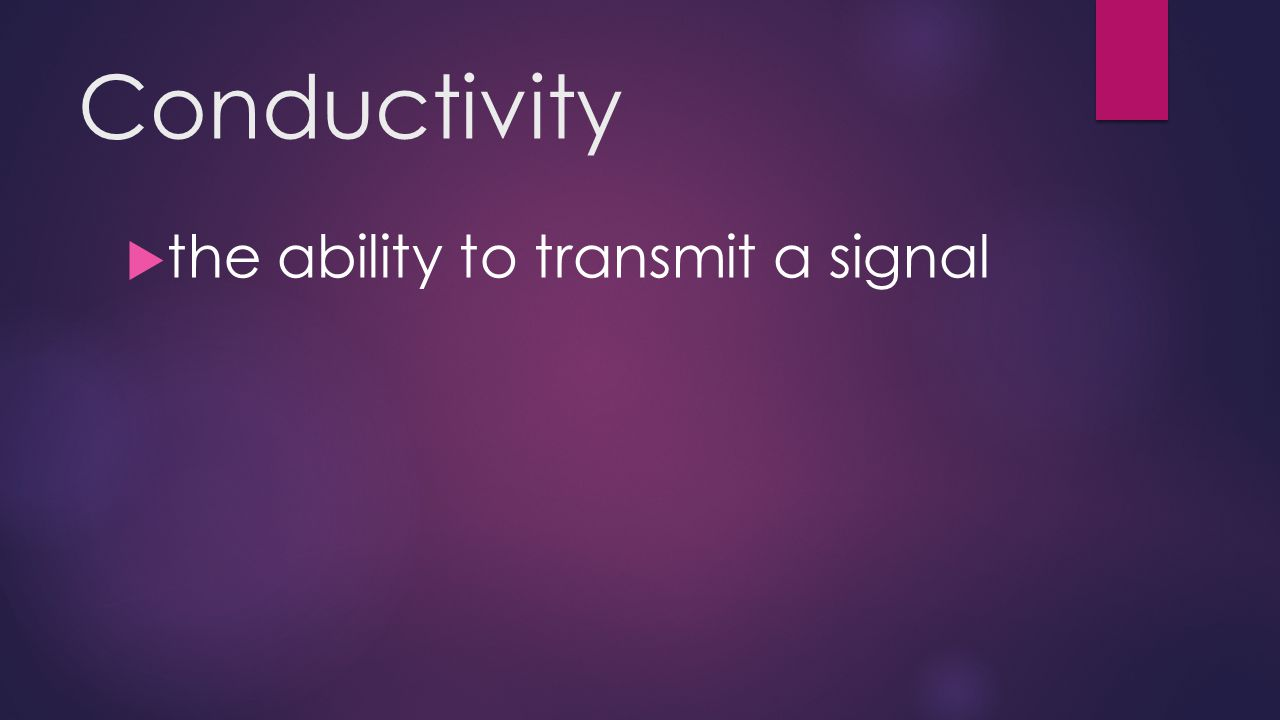 Conductivity  the ability to transmit a signal