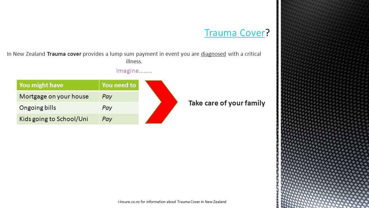 In New Zealand Trauma cover provides a lump sum payment in event you are diagnosed with a critical illness.